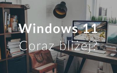Windows 11 Coraz bliżej